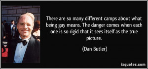 ... one is so rigid that it sees itself as the true picture. - Dan Butler