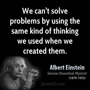 we can 39 t solve problems by using the same kind of thinking we used