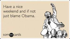 5710279035_nice_weekend_blame_obama_weekend_ecards_someecards_xlarge ...
