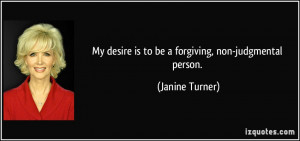 My desire is to be a forgiving, non-judgmental person. - Janine Turner