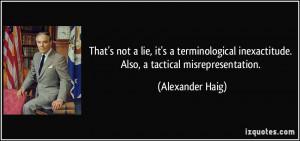 ... inexactitude. Also, a tactical misrepresentation. - Alexander Haig