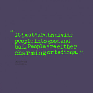 Quotes Picture: it is absurd to divide people into good and bad people ...