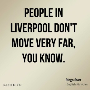 Ringo Starr - People in Liverpool don't move very far, you know.