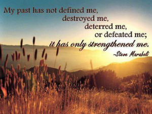 My past has not defined me, destroyed me, deterred me, or defeated me ...