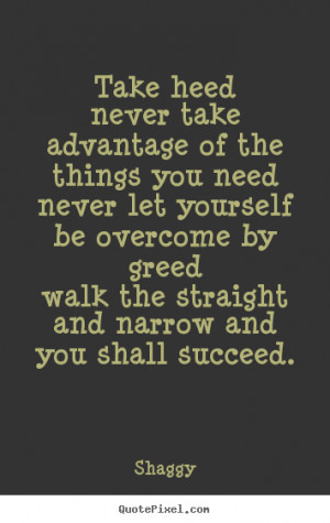Success quote - Take heednever take advantage of the things you ...