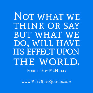 we think or say but what we do, will have its effect upon the world