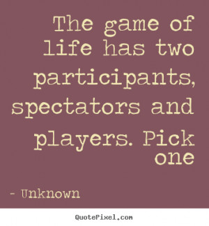 Quotes about life - The game of life has two participants, spectators ...