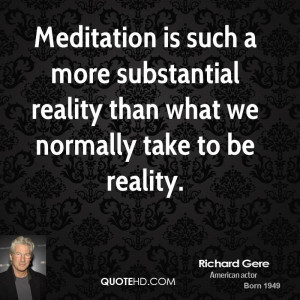 Meditation is such a more substantial reality than what we normally ...