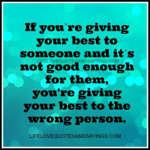 If you are giving your best to someone and it`s not good enough for ...