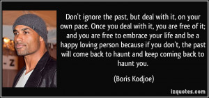 ignore the past, but deal with it, on your own pace. Once you deal ...
