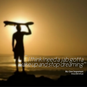 Quotes Picture: i think i need a jab gotta wake up and stop dreaming