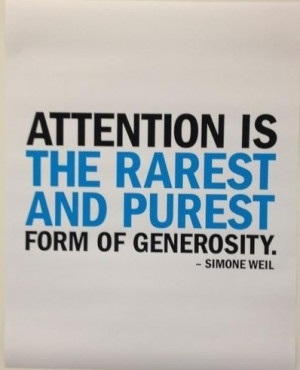 Attention is the rarest and purest form of generosity.