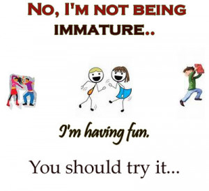 No, I'm not being immature, I'm having fun. You should try it