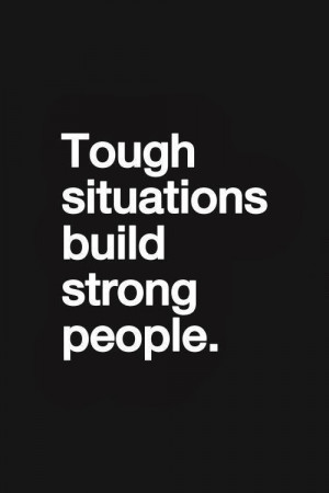 Tough situations build strong people