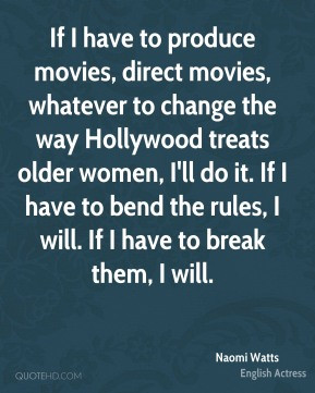 Naomi Watts - If I have to produce movies, direct movies, whatever to ...