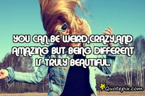 You Can Be Weird,crazy,and Amazing But Being Different Is Truly ...