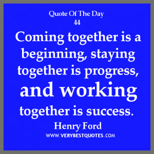 teamwork quote of the day, Coming together is a beginning, staying ...