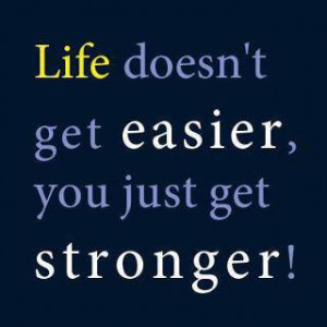 Inspirational Quote: Life Doesn't Get Easier, You Just Get Stronger