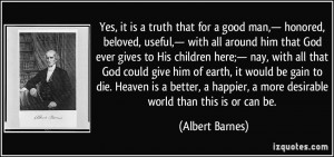 Yes, it is a truth that for a good man,— honored, beloved, useful ...