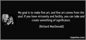 My goal is to make fine art, and fine art comes from the soul. If you ...