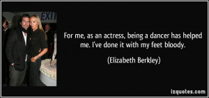 For me, as an actress, being a dancer has helped me. I've done it with ...