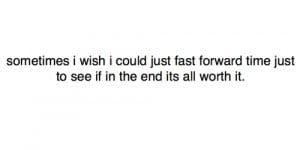 Sometimes i wish i could just fast forward time just to see if in the ...
