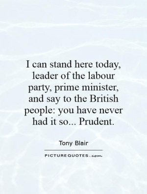 ... here today, leader of the labour party, prime minister, and say to