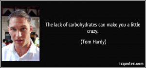 The lack of carbohydrates can make you a little crazy. - Tom Hardy