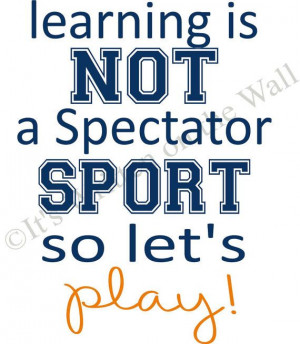 ... not a spectator sport so let's play quote classroom, teacher, school