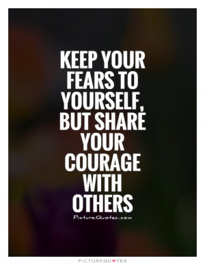 ... fears to yourself, but share your courage with others Picture Quote #1