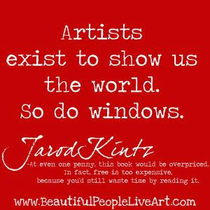 """Artists exist to show us the world. So do windows"""" Jarod Kintz"""