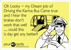 Oh Looky ~ my Dream Job of Driving the Karma Bus Came true and I hear ...
