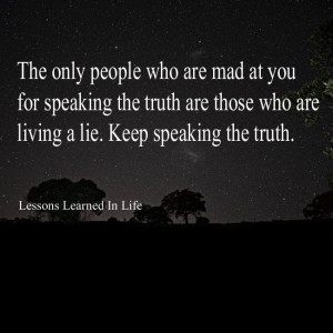 ... the truth are those who are living a lie. Keep speaking the truth