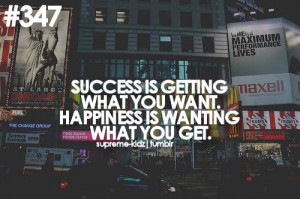 ... What You want. Happiness Is Wanting What You Get ~ Happiness Quote