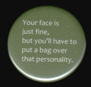 ... is Just Fine, But You'll Have To Put A Bag Over That Personality