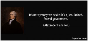 ... desire; it's a just, limited, federal government. - Alexander Hamilton