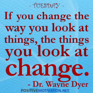 TUESDAY-IF YOU CHANGE THE WAY YOU LOOK AT THINGS. THE THINGS YOU LOOK ...