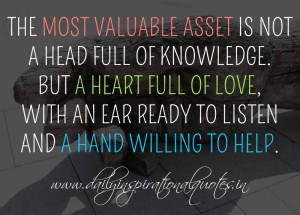 The most valuable asset is not a head full of knowledge. But a heart ...