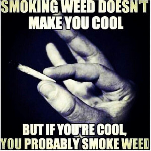 If your cool you probably smoke weed. Lol