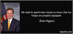 ... money to insure that our troops are properly equipped. - Brian Higgins