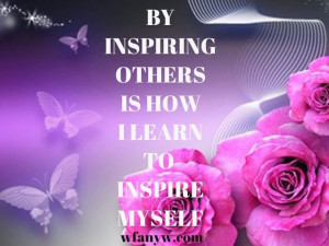 Inspire others in order to inspire yourself.