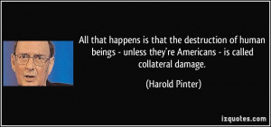 ... they're Americans - is called collateral damage. - Harold Pinter