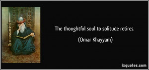 The thoughtful soul to solitude retires. - Omar Khayyam