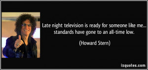 ... like me... standards have gone to an all-time low. - Howard Stern
