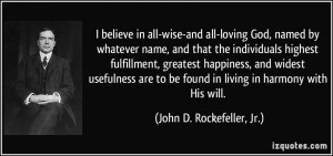 ... found in living in harmony with His will. - John D. Rockefeller, Jr