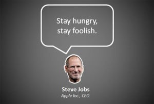 stay hungry, stay foolish - steve jobs essay Steve jobs essay steve jobs  steve jobs outline michael spellberg critical thinking & problem-solving august 10, 2014 professor ketsia mcclease devry university steve jobs outline iintroduction the greatest visionary and leader the late steve jobs, he revolutionized the world with his innovations and leadership, he was the leader who.