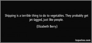 Shipping is a terrible thing to do to vegetables. They probably get ...