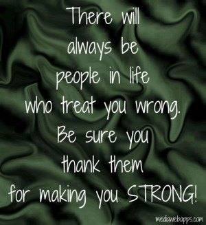 There will always be people in life who treat you wrong.Be sure you ...