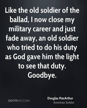 Like the old soldier of the ballad, I now close my military career and ...