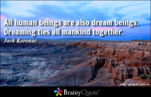 All human beings are also dream beings. Dreaming ties all mankind ...